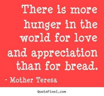 Make personalized picture quotes about love - There is more hunger in the world for love and appreciation..