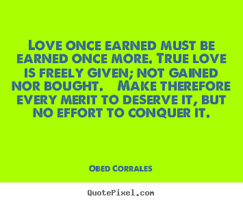 Quotes about love - Love once earned must be earned once more. true love is..