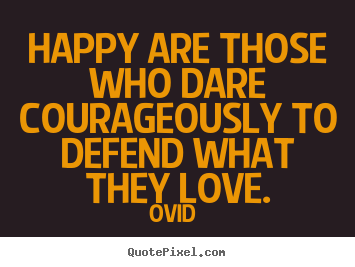 Make personalized picture quotes about love - Happy are those who dare courageously to defend what they love.
