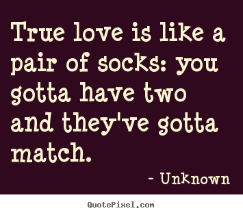 Create custom picture quotes about love - True love is like a pair of socks: you gotta have..