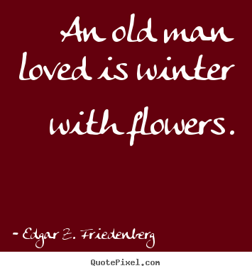 An old man loved is winter with flowers. Edgar Z. Friedenberg famous love quotes