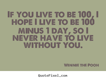 Make custom picture quotes about love - If you live to be 100, i hope i live to be 100 minus 1 day,..