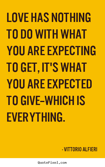 Love quote - Love has nothing to do with what you are expecting to get, it's..