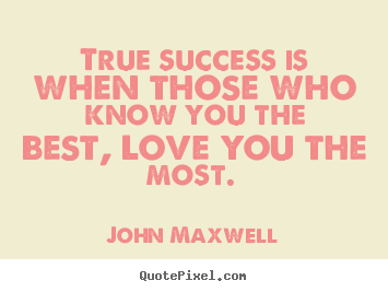 Love quotes - True success is when those who know you the best, love you..