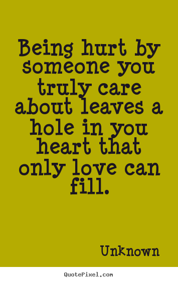 How to design photo quote about love - Being hurt by someone you truly care about leaves a hole in you..
