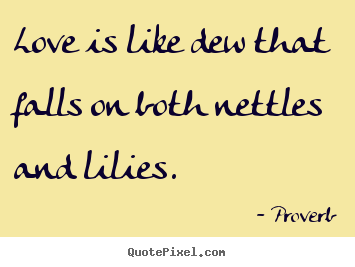 Diy photo quote about love - Love is like dew that falls on both nettles and..