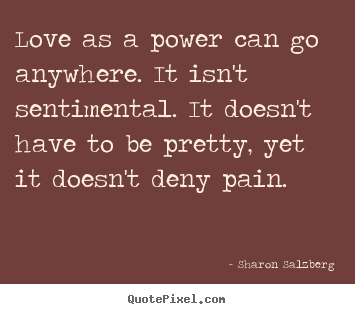 Create your own picture quotes about love - Love as a power can go anywhere. it isn't sentimental...