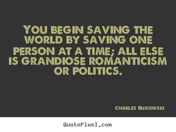 Make image quotes about love - You begin saving the world by saving one person at..
