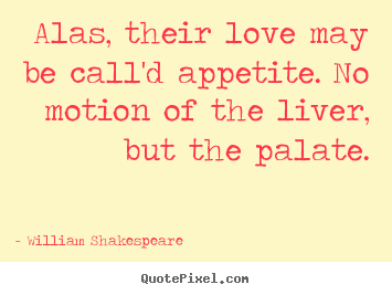 William Shakespeare  picture quote - Alas, their love may be call'd appetite. no motion.. - Love quotes