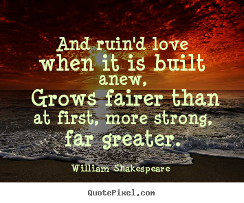 And ruin'd love when it is built anew, grows fairer than at.. William Shakespeare   love quotes