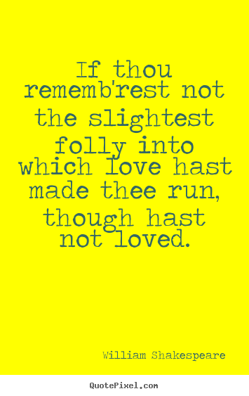 If thou rememb'rest not the slightest folly into which love hast made.. William Shakespeare good love quotes