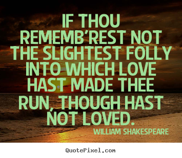 Quotes about love - If thou rememb'rest not the slightest folly into which..