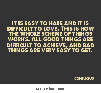 Design picture quotes about love - It is easy to hate and it is difficult to..