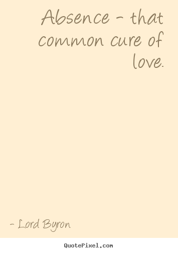Quotes about love - Absence - that common cure of love.