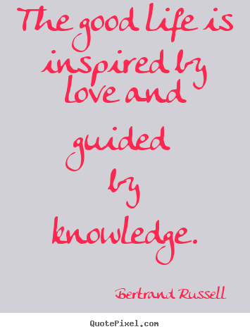 Bertrand Russell pictures sayings - The good life is inspired by love and guided by knowledge. - Love quotes