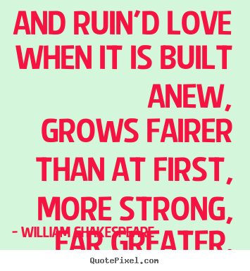 Quote about love - And ruin'd love when it is built anew, grows fairer..