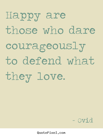 Design your own picture quotes about love - Happy are those who dare courageously to defend..