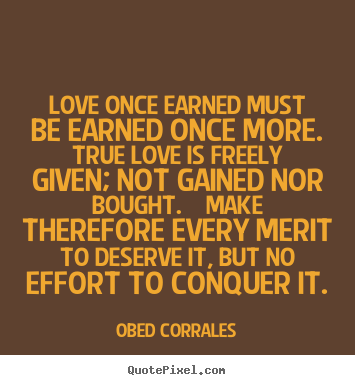 Quotes about love - Love once earned must be earned once more. true love is freely given;..