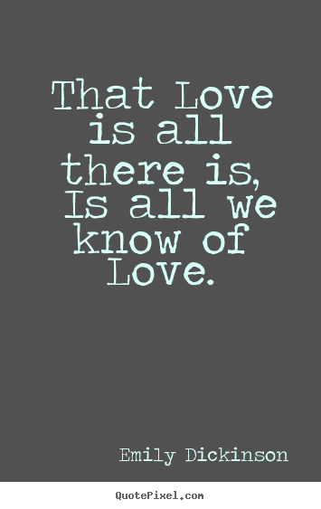 Love quotes - That love is all there is, is all we know of love.