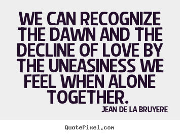 Love quote - We can recognize the dawn and the decline of love by the uneasiness..