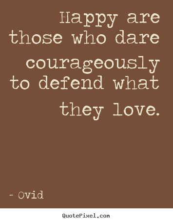 Quotes about love - Happy are those who dare courageously to defend..