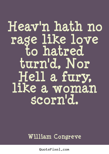 Heav'n hath no rage like love to hatred turn'd, nor hell a fury,.. William Congreve  love quotes