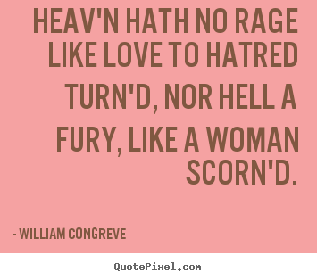 Heav'n hath no rage like love to hatred turn'd,.. William Congreve  love quotes