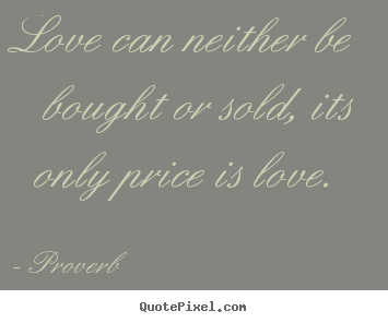 Design your own picture quotes about love - Love can neither be bought or sold, its only price is love.