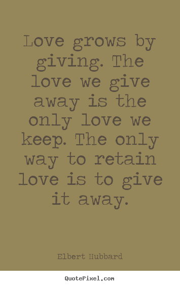 Love quotes - Love grows by giving. the love we give away is the..