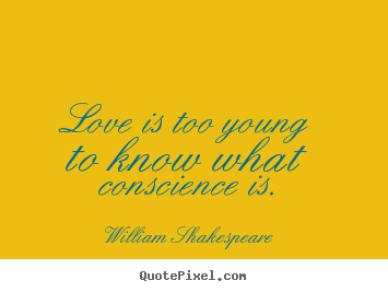 Love is too young to know what conscience is. William Shakespeare famous love quote