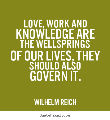 Wilhelm Reich picture quote - Love, work and knowledge are the wellsprings of our lives,.. - Love sayings