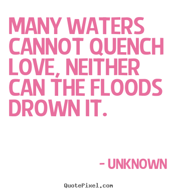 Many waters cannot quench love, neither can the floods drown it.  Unknown greatest love quotes