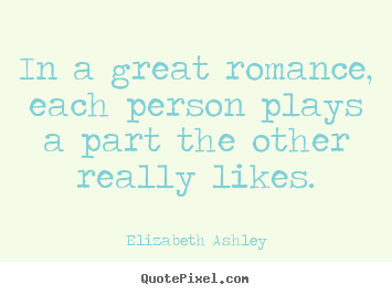 How to design picture quotes about love - In a great romance, each person plays a part the other really..