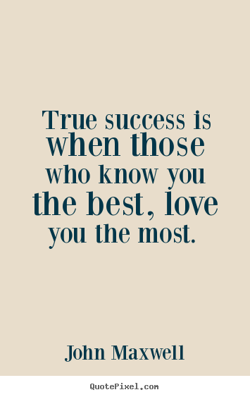 Quote about love - True success is when those who know you the best,..