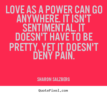 Love as a power can go anywhere. it isn't sentimental... Sharon Salzberg popular love quote