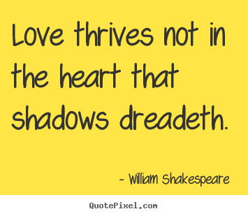William Shakespeare  picture quote - Love thrives not in the heart that shadows dreadeth. - Love quote