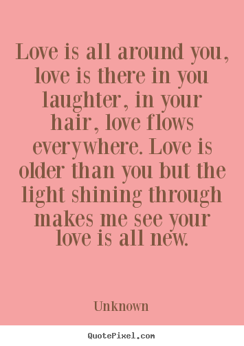 Love is all around you, love is there in you laughter, in your hair,.. Unknown  love quotes