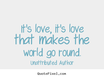 Create picture quotes about love - It's love, it's love that makes the world go round.