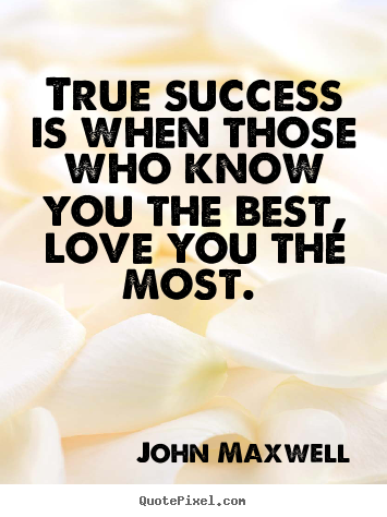 True success is when those who know you the best, love you.. John Maxwell  love quotes