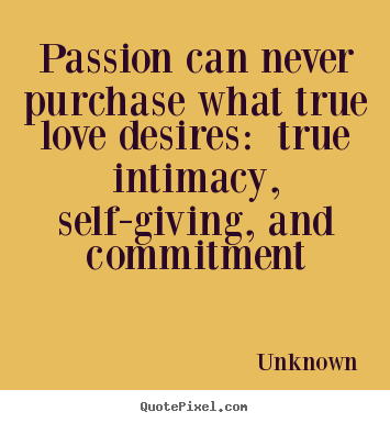 Unknown photo sayings - Passion can never purchase what true love desires: true intimacy, self-giving,.. - Love quotes