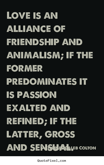 Charles Caleb Colton pictures sayings - Love is an alliance of friendship and animalism; if the.. - Love quotes