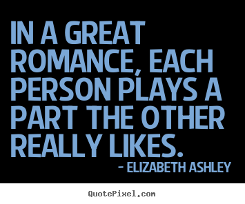 In a great romance, each person plays a part the other.. Elizabeth Ashley greatest love quotes