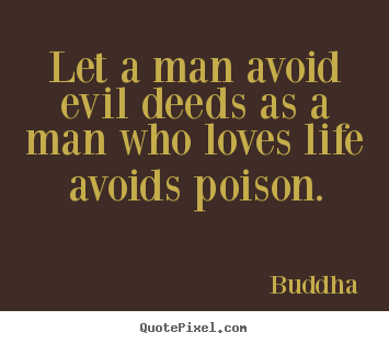 Love quote - Let a man avoid evil deeds as a man who loves life avoids..