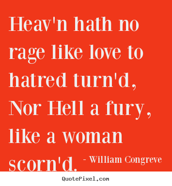 Heav'n hath no rage like love to hatred turn'd, nor hell a fury,.. William Congreve top love quotes
