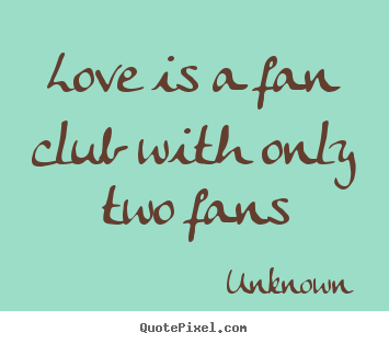 Love is a fan club with only two fans Unknown famous love quotes