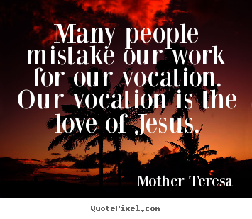 Mother Teresa picture quotes - Many people mistake our work for our vocation. our.. - Love quote