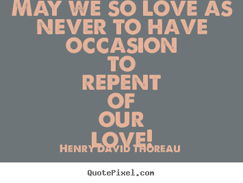 Quotes about love - May we so love as never to have occasion to repent..