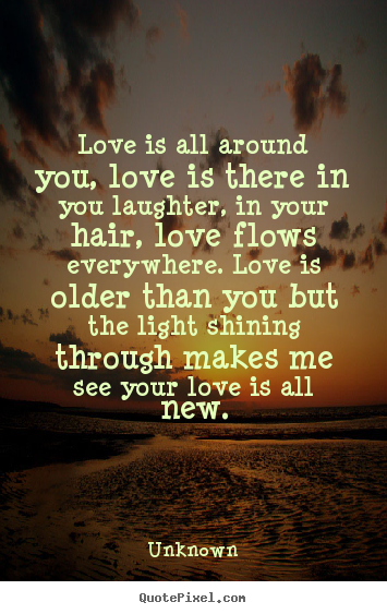 Quotes about love - Love is all around you, love is there in you laughter, in your hair,..