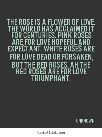 Create graphic picture quote about love - The rose is a flower of love. the world has acclaimed it for centuries...