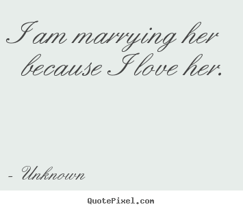 I am marrying her because i love her. Unknown great love quote